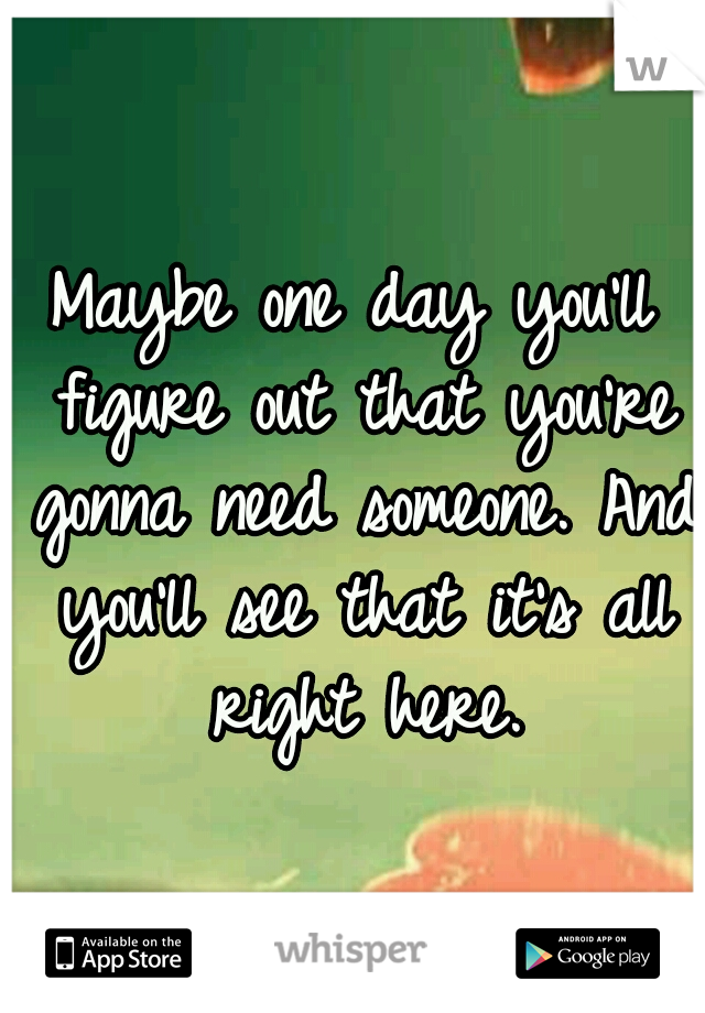 Maybe one day you'll figure out that you're gonna need someone. And you'll see that it's all right here.