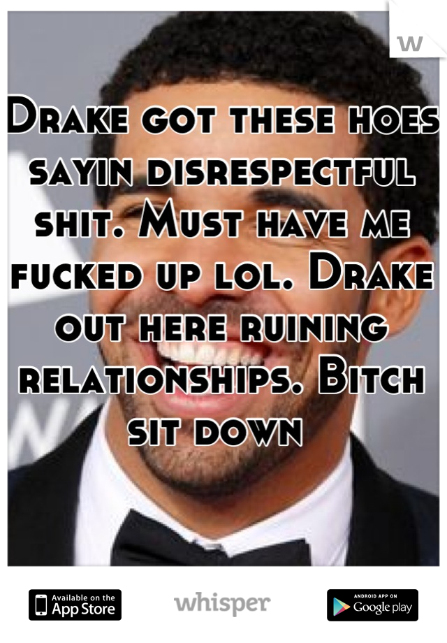 Drake got these hoes sayin disrespectful shit. Must have me fucked up lol. Drake out here ruining relationships. Bitch sit down