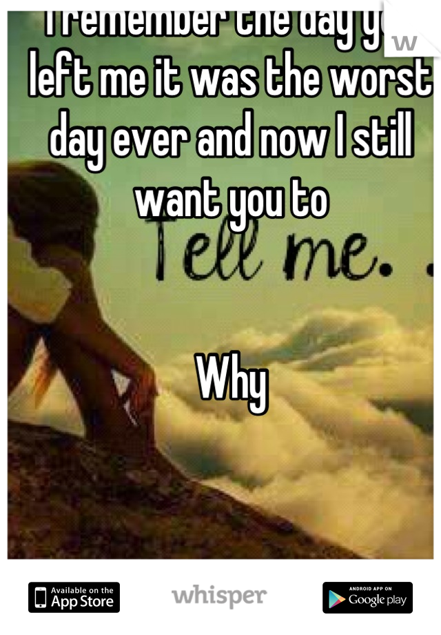 I remember the day you left me it was the worst day ever and now I still want you to   Why
