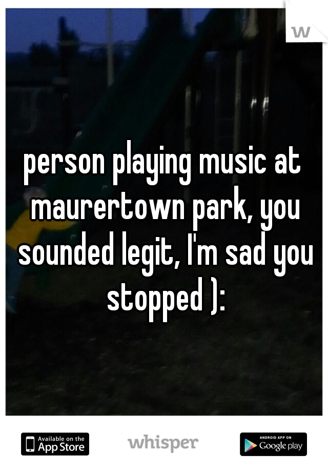 person playing music at maurertown park, you sounded legit, I'm sad you stopped ):