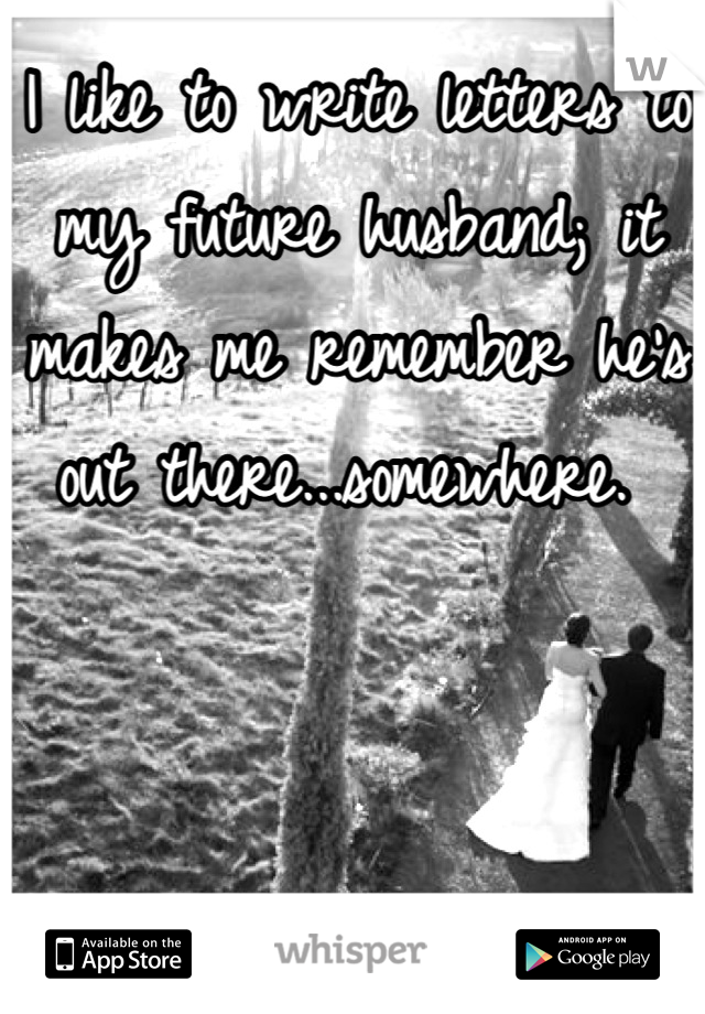 I like to write letters to my future husband; it makes me remember he's out there...somewhere.