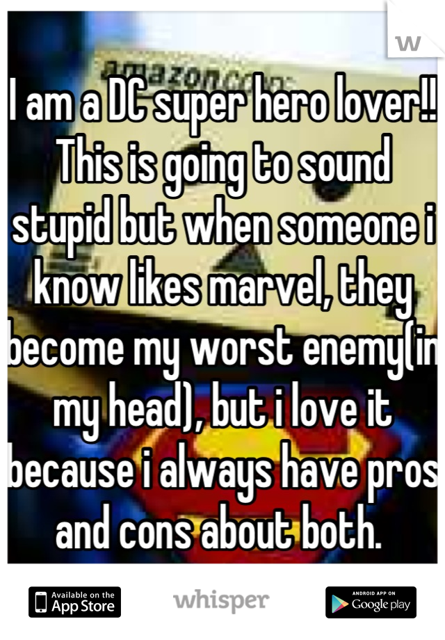 I am a DC super hero lover!! This is going to sound stupid but when someone i know likes marvel, they become my worst enemy(in my head), but i love it because i always have pros and cons about both.