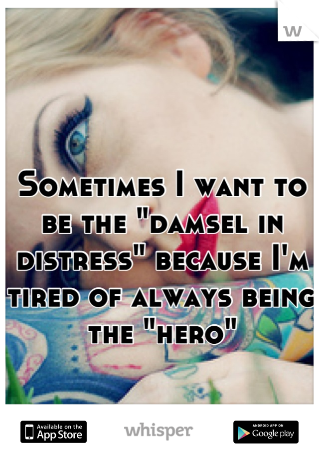 """Sometimes I want to be the """"damsel in distress"""" because I'm tired of always being the """"hero"""""""