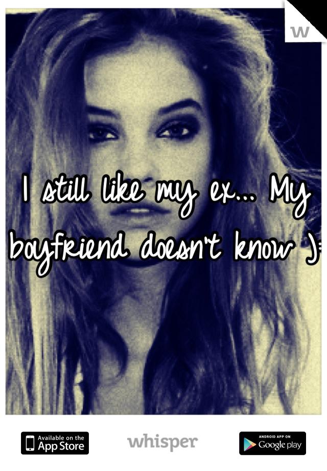 I still like my ex... My boyfriend doesn't know ):