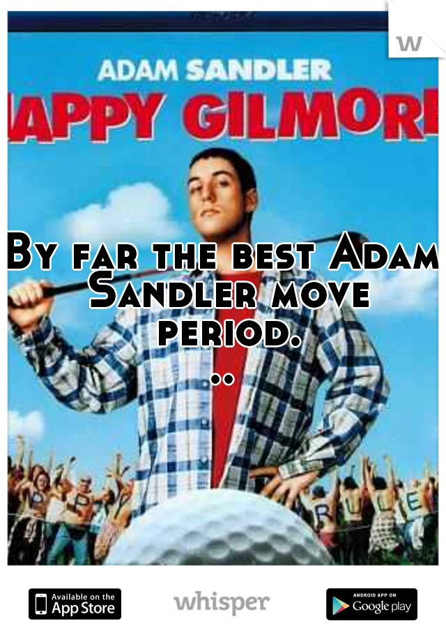 By far the best Adam Sandler move period...