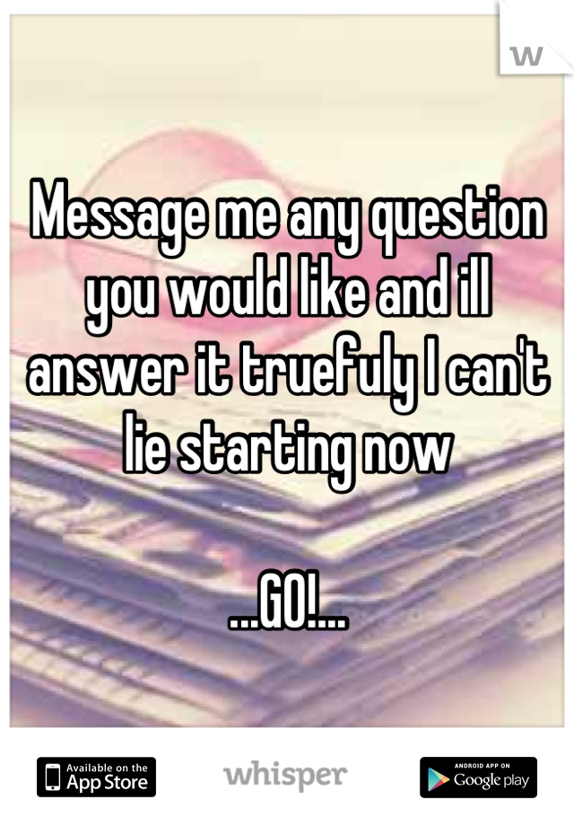 Message me any question you would like and ill answer it truefuly I can't lie starting now  ...GO!...