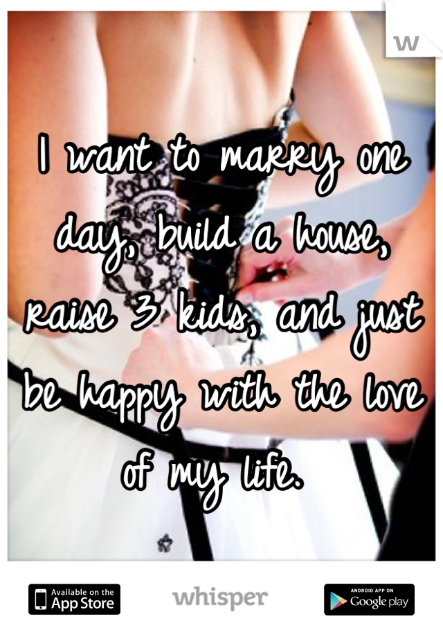 I want to marry one day, build a house, raise 3 kids, and just be happy with the love of my life.