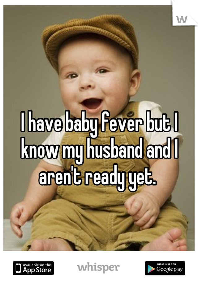 I have baby fever but I know my husband and I aren't ready yet.