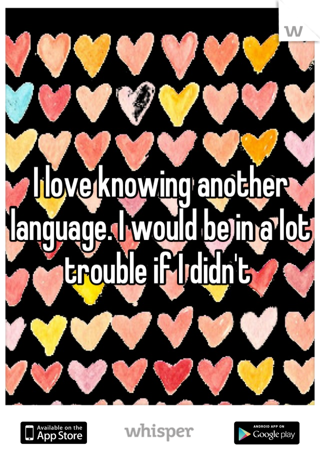 I love knowing another language. I would be in a lot trouble if I didn't