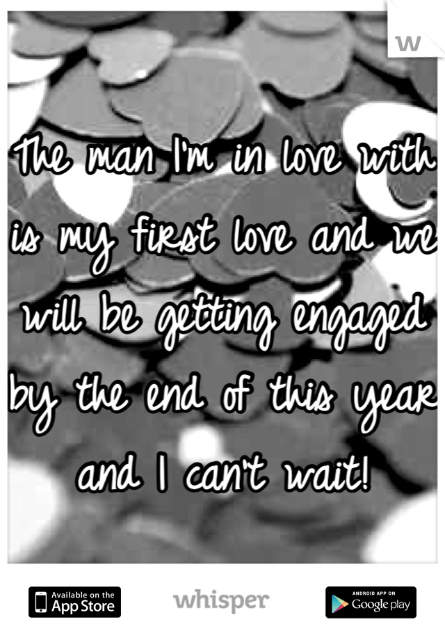 The man I'm in love with is my first love and we will be getting engaged by the end of this year and I can't wait!