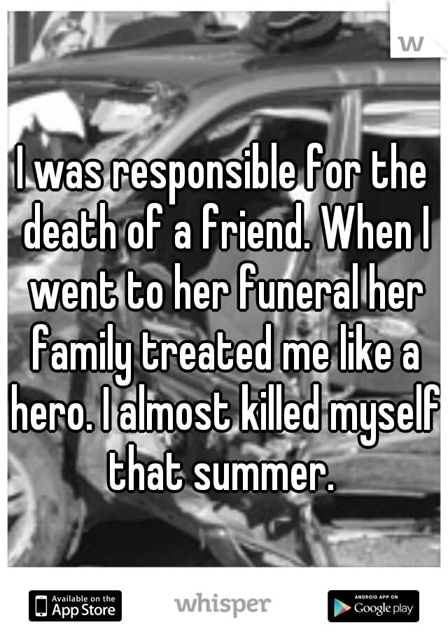 I was responsible for the death of a friend. When I went to her funeral her family treated me like a hero. I almost killed myself that summer.