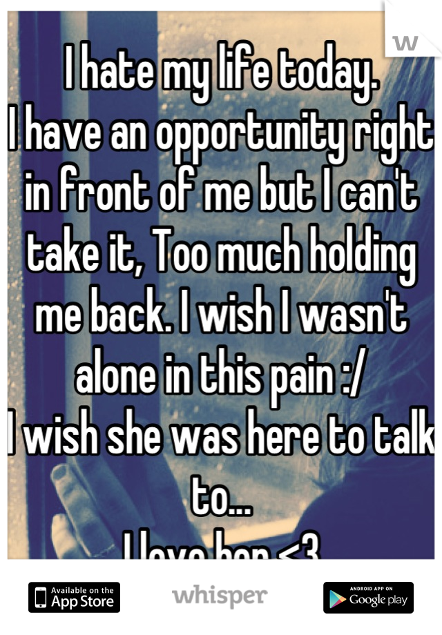 I hate my life today. I have an opportunity right in front of me but I can't take it, Too much holding me back. I wish I wasn't alone in this pain :/ I wish she was here to talk to... I love her <3
