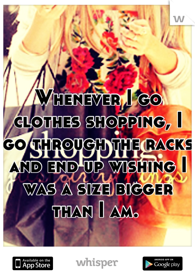Whenever I go clothes shopping, I go through the racks and end up wishing I was a size bigger than I am.