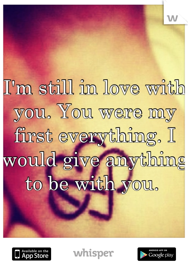I'm still in love with you. You were my first everything. I would give anything to be with you.