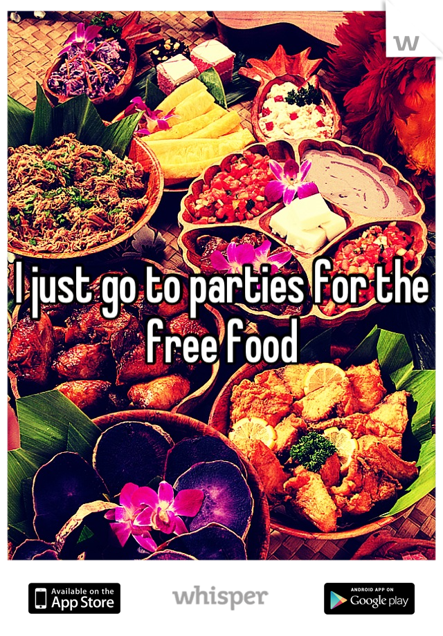 I just go to parties for the free food