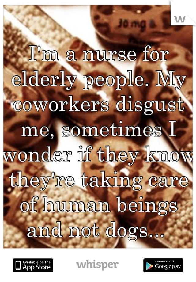 I'm a nurse for elderly people. My coworkers disgust me, sometimes I wonder if they know they're taking care of human beings and not dogs...
