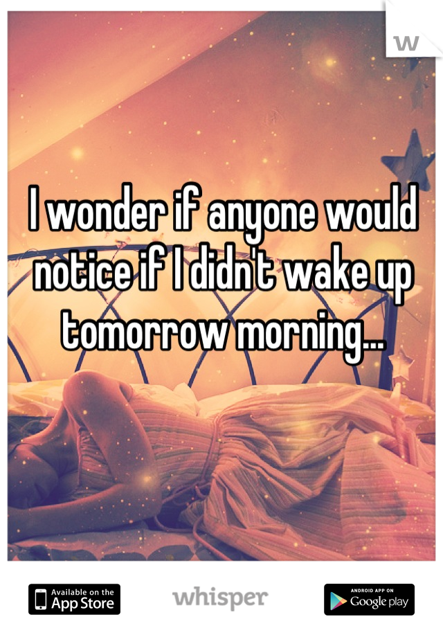 I wonder if anyone would notice if I didn't wake up tomorrow morning...