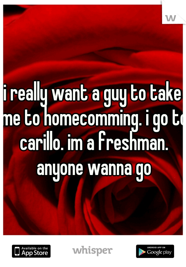 i really want a guy to take me to homecomming. i go to carillo. im a freshman. anyone wanna go