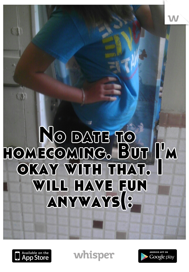 No date to homecoming. But I'm okay with that. I will have fun anyways(: