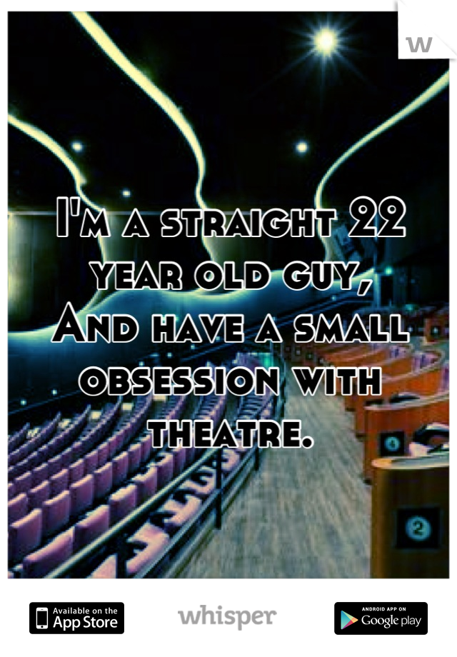 I'm a straight 22 year old guy, And have a small obsession with theatre.