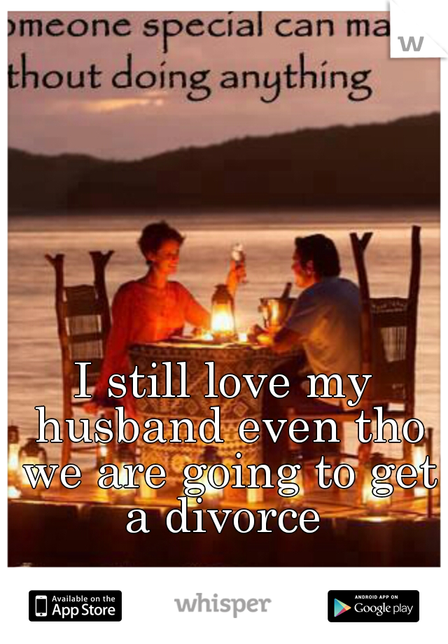 I still love my husband even tho we are going to get a divorce