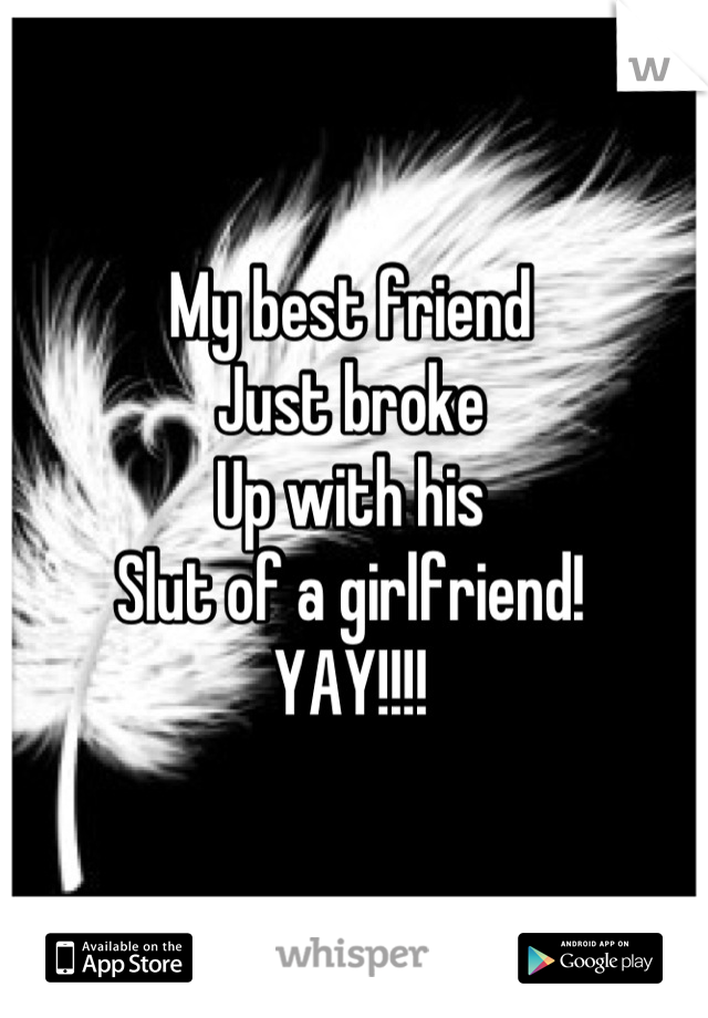 My best friend  Just broke Up with his  Slut of a girlfriend! YAY!!!!