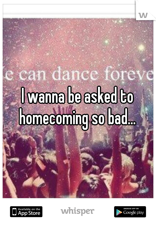 I wanna be asked to homecoming so bad...