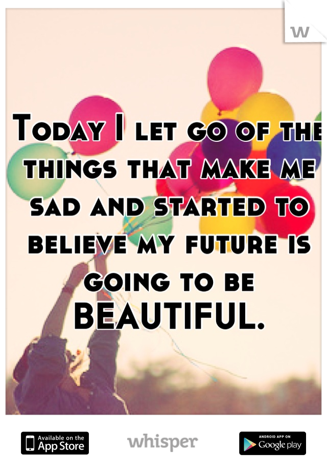 Today I let go of the things that make me sad and started to believe my future is going to be BEAUTIFUL.