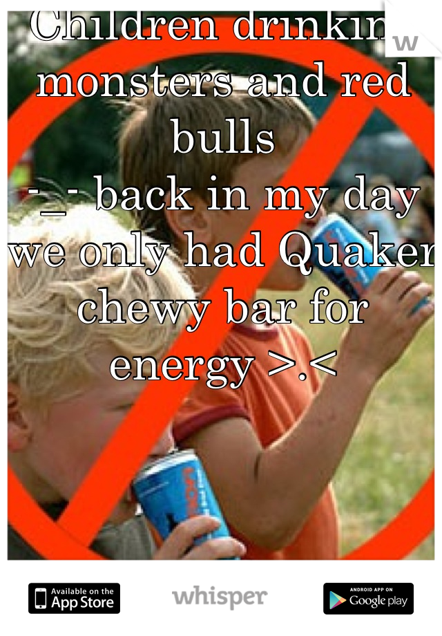 Children drinking monsters and red bulls  -_- back in my day we only had Quaker chewy bar for energy >.<