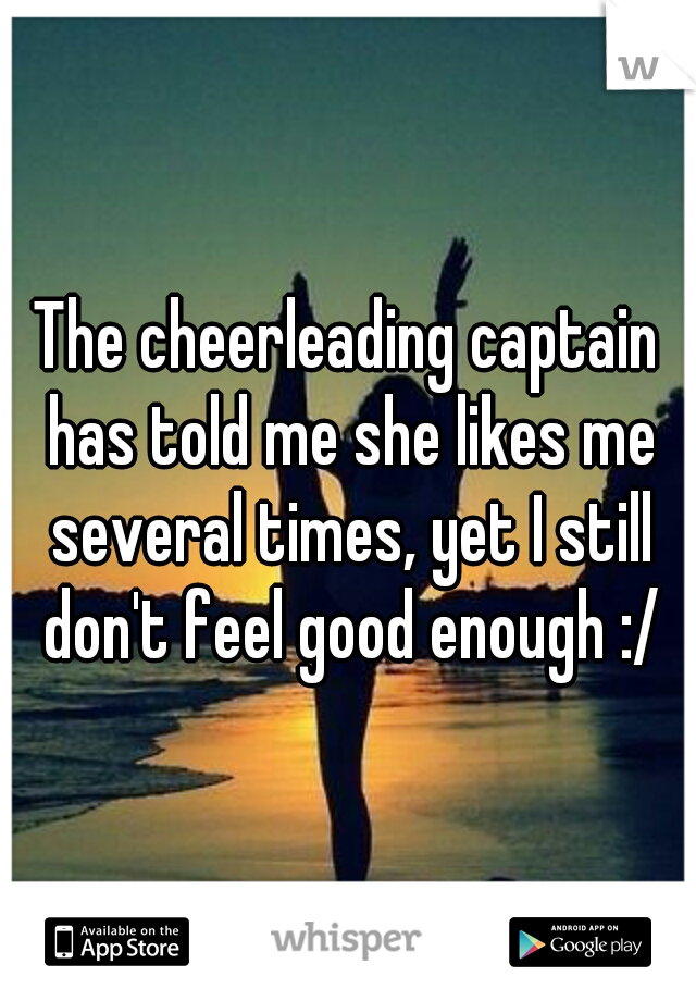 The cheerleading captain has told me she likes me several times, yet I still don't feel good enough :/