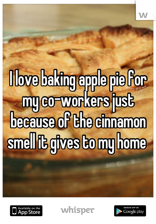 I love baking apple pie for my co-workers just because of the cinnamon smell it gives to my home