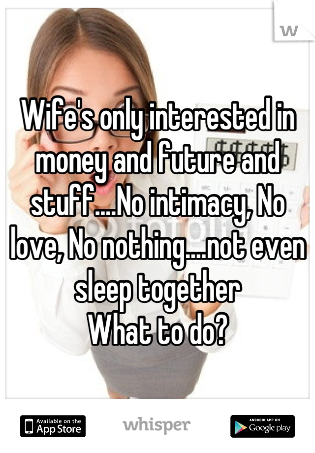 Wife's only interested in money and future and stuff....No intimacy, No love, No nothing....not even sleep together  What to do?