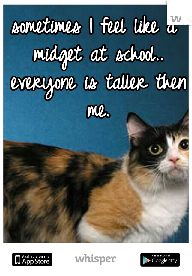 sometimes I feel like a midget at school.. everyone is taller then me.