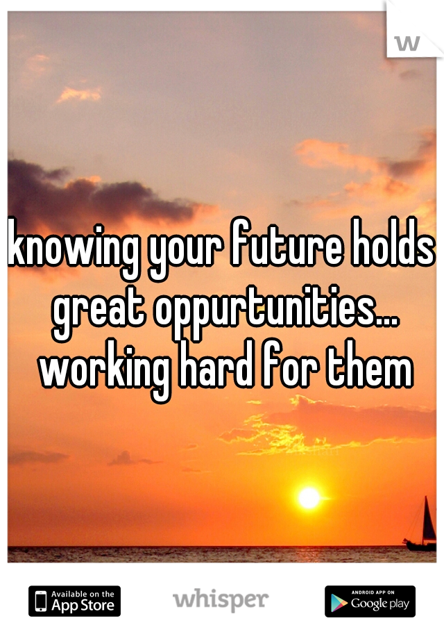 knowing your future holds great oppurtunities... working hard for them