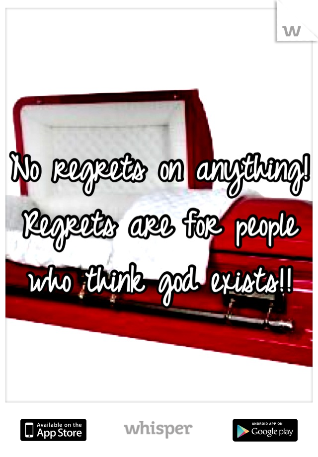 No regrets on anything! Regrets are for people who think god exists!!