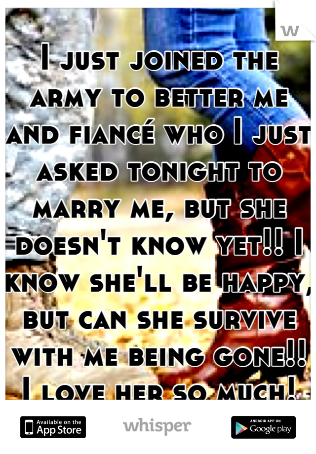I just joined the army to better me and fiancé who I just asked tonight to marry me, but she doesn't know yet!! I know she'll be happy, but can she survive with me being gone!! I love her so much!