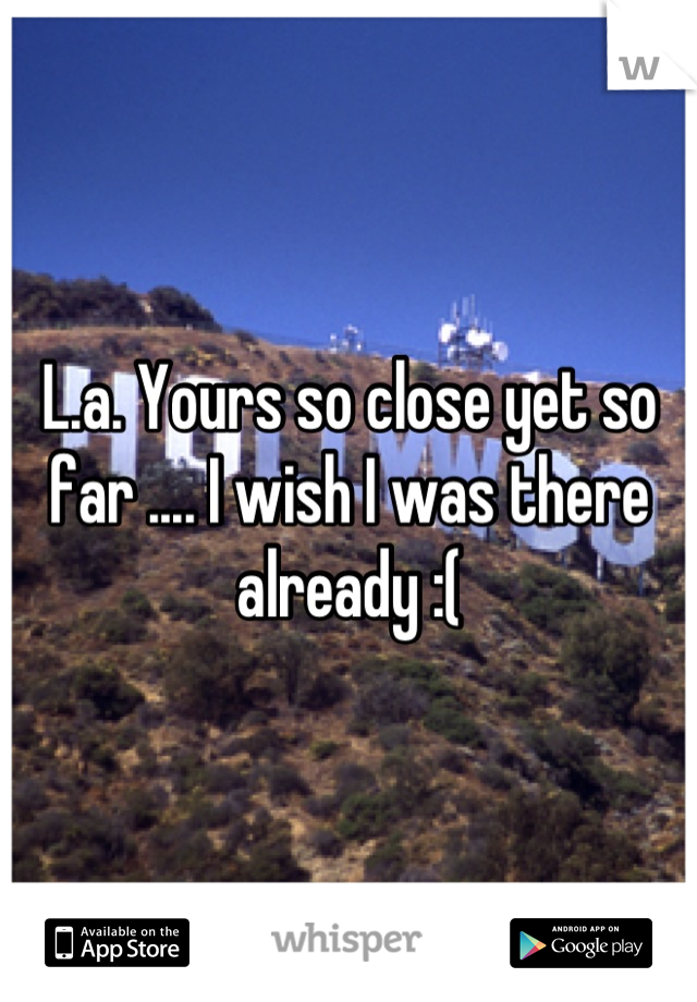 L.a. Yours so close yet so far .... I wish I was there already :(