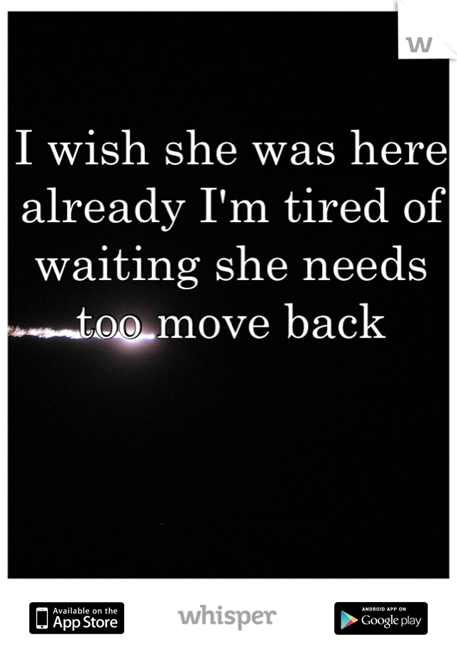 I wish she was here already I'm tired of waiting she needs too move back