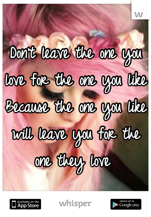 Don't leave the one you love for the one you like  Because the one you like will leave you for the one they love