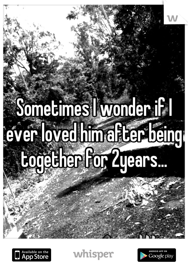 Sometimes I wonder if I ever loved him after being together for 2years...