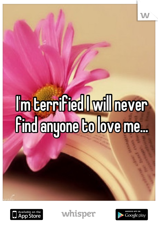 I'm terrified I will never find anyone to love me...