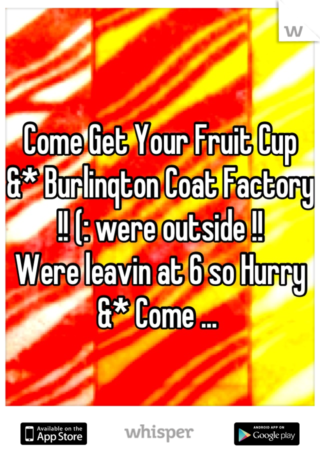 Come Get Your Fruit Cup &* Burlinqton Coat Factory !! (: were outside !!  Were leavin at 6 so Hurry &* Come ...