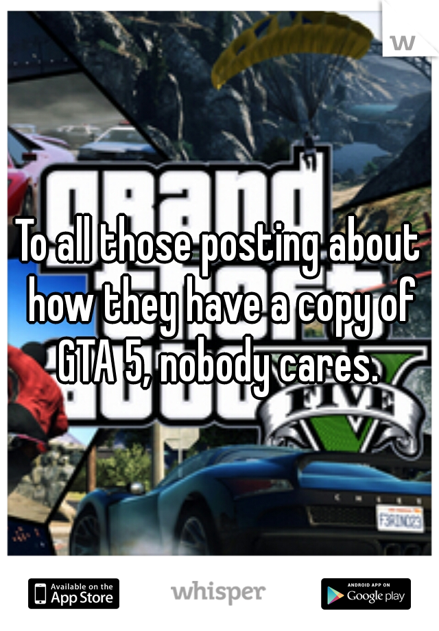 To all those posting about how they have a copy of GTA 5, nobody cares.