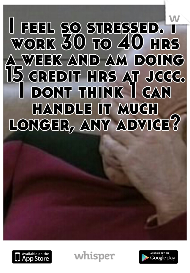 I feel so stressed. I work 30 to 40 hrs a week and am doing 15 credit hrs at jccc. I dont think 1 can handle it much longer, any advice?