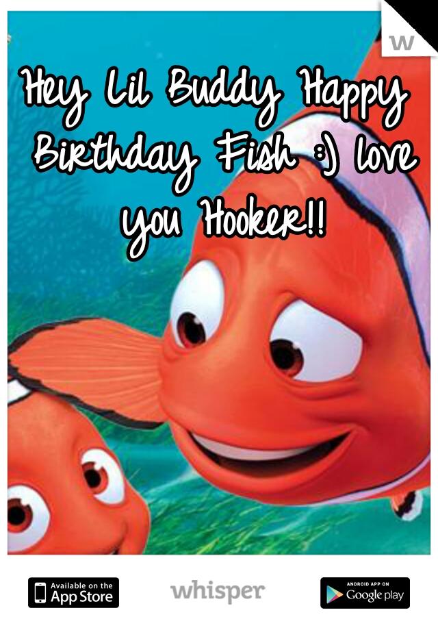 Hey Lil Buddy Happy Birthday Fish :) love you Hooker!!