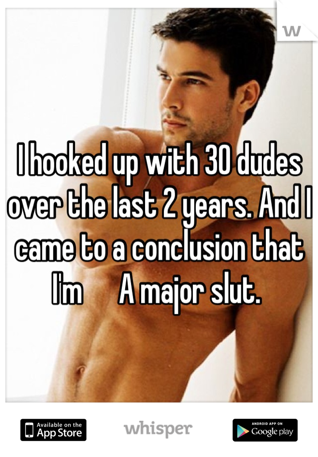 I hooked up with 30 dudes over the last 2 years. And I came to a conclusion that I'm      A major slut.