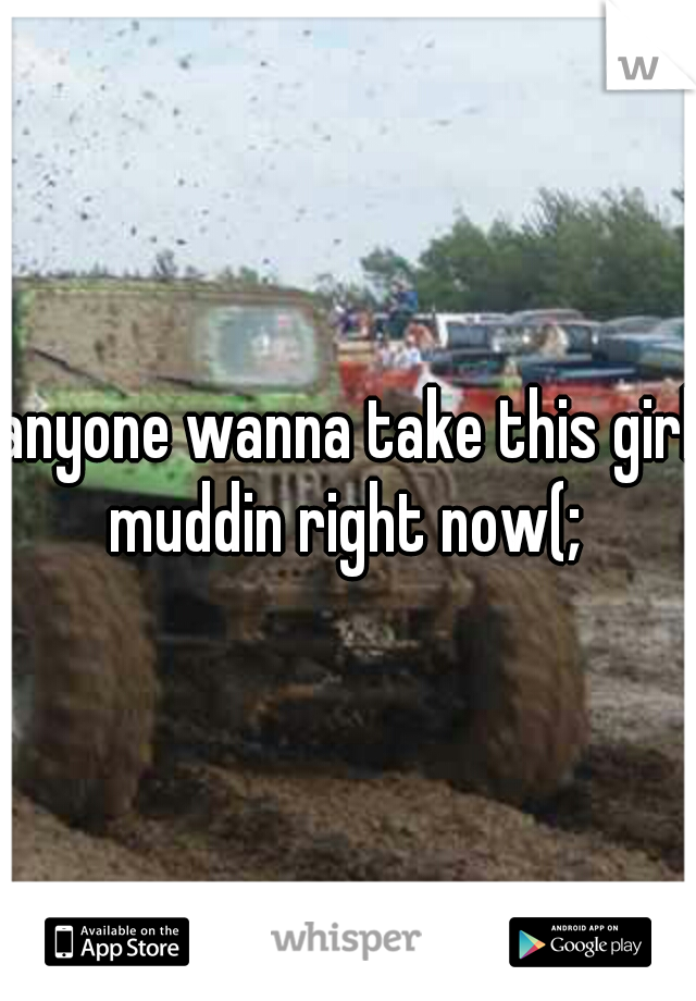 anyone wanna take this girl muddin right now(;