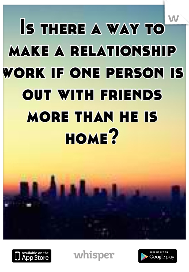 Is there a way to make a relationship work if one person is out with friends more than he is home?