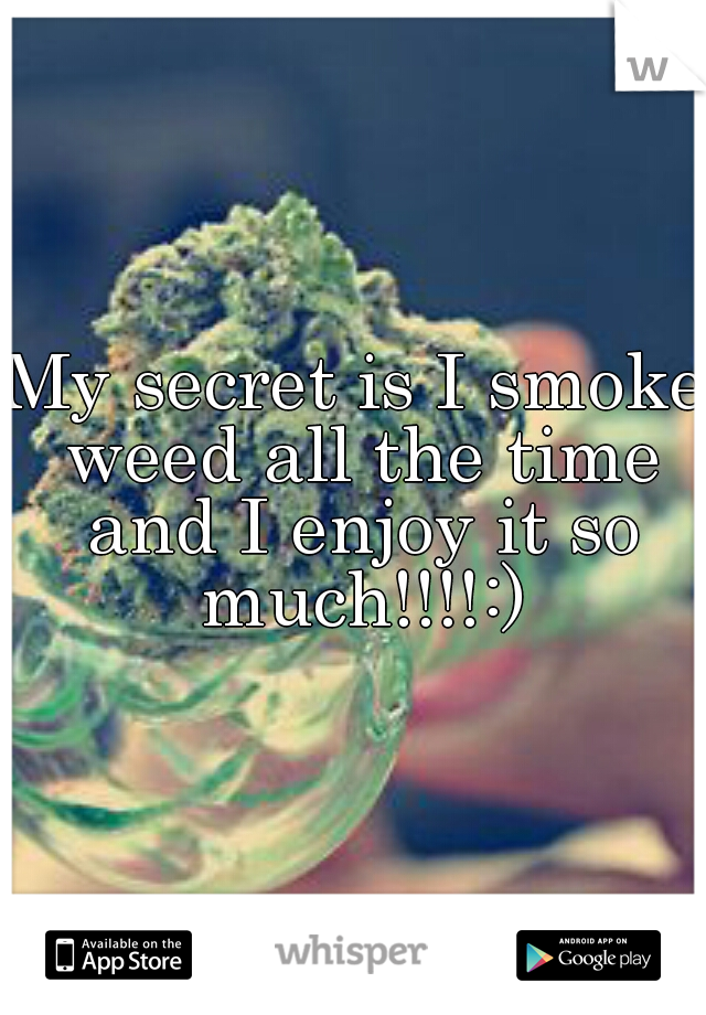My secret is I smoke weed all the time and I enjoy it so much!!!!:)