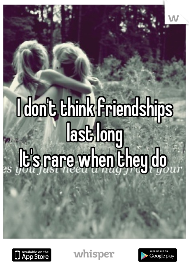 I don't think friendships last long  It's rare when they do